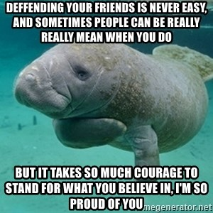 Manatee - Deffending YOUR FRIENDS IS NEVER EASY, AND SOMETIMES PEOPLE CAN BE REALLY REALLY MEAN WHEN YOU DO BUT IT TAKES SO MUCH COURAGE TO STAND FOR WHAT YOU BELIEVE IN, I'M SO PROUD OF YOU