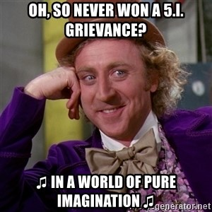 Willy Wonka - oh, so never won a 5.i. grievance? ♫ in a world of pure imagination ♫