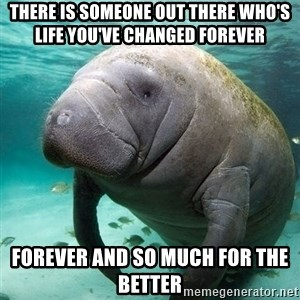 Manatee - there is someone out there who's life you've changed forever forever and so much for the better