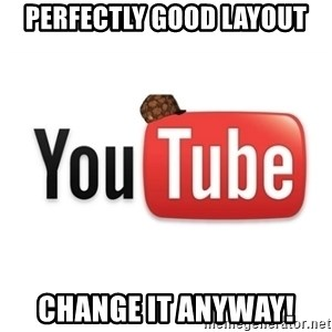Scumbag Youtube - Perfectly good layout change it anyway!