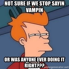 Fry squint - Not sure if we stop sayin vampin  Or was anyone ever doing it right???