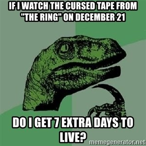 "Philosoraptor - IF I WATCH THE CURSED TAPE FROM ""THE RING"" ON DECEMBER 21 DO I GET 7 EXTRA DAYS TO LIVE?"