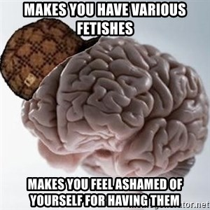 Scumbag Brain - makes you have various fetishes makes you feel ashamed of yourself for having them