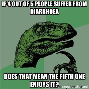 Philosoraptor - If 4 out of 5 people suffer from diarrhoea does that mean the fifth one enjoys it?