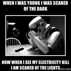 Sad Trooper - When I was young I was scared of the dark NOW WHEN I SEE MY ELECTRICITY BILL I AM SCARED OF THE LIGHTS