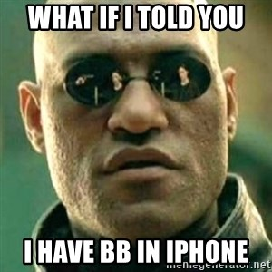 what if i told you matri - WHAT IF I TOLD YOU I HAVE BB IN IPHONE