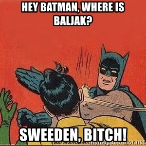 batman slap robin - HEY BATMAN, WHERE IS BALJAK? SWEEDEN, BITCH!