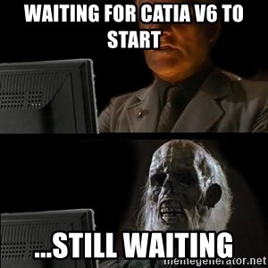 Waiting For - WAiTING FOR CATIA v6 TO START ...still waiting