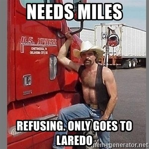 macho trucker  - Needs miles refusing. only goes to laredo