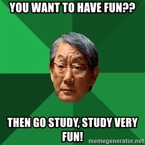 High Expectations Asian Father - You want to have fun?? then go study, study very fun!