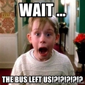 home alone - Wait ... The bus left us!?!?!?!?!?