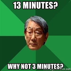 High Expectations Asian Father - 13 MINUTES? WHY NOT 3 MINUTES?