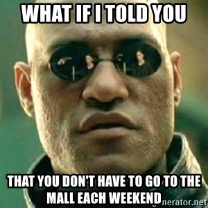 what if i told you matri - what if i told you that you don't have to go to the mall each weekend