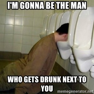 drunk meme - I'm gonna be the man who gets drunk next to you