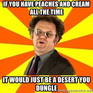 Dr. Steve Brule - If you have peaches and cream all the time it would just be a desert you dungle