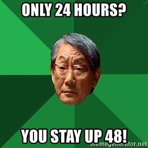 High Expectations Asian Father - Only 24 hours? you stay up 48!