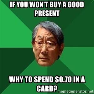 High Expectations Asian Father - if you won't buy a good present why to spend $0.70 in a card?