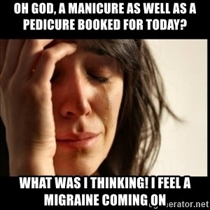 First World Problems - Oh god, a manicure As well as a pedicure booked for today? What was I thinking! I feel a migraine coming on