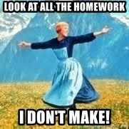 Look at all these - LOOK AT ALL THE HOMEWORK I DON'T MAKE!