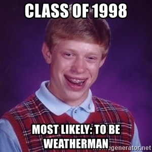 Bad Luck Brian - class of 1998 most likely: to be weatherman