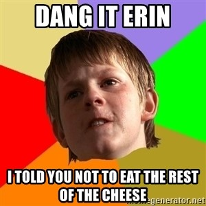 Angry School Boy - dang it erin I told you not to eat the rest of the cheese