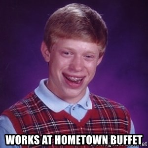 Bad Luck Brian - works at hometown buffet