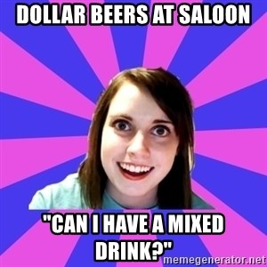 "over attached girlfriend - Dollar beers at saloon ""can i have a mixed drink?"""