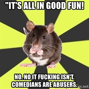 """Survivor Rat - """"It's all in good fun! No. No it fucking isn't. Comedians are abusers."""