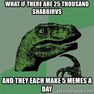 Philosoraptor - what if there are 25 thousand shabbirvs and they each make 5 memes a day