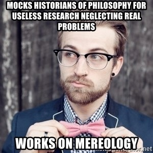 Scumbag Analytic Philosopher - mocks historians of philosophy for useless research neglecting real problems works on mereology