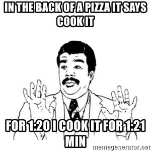 aysi - IN THE BACK OF A PIZZA IT SAYS COOK IT FOR 1:20 I COOK IT FOR 1:21 MIN