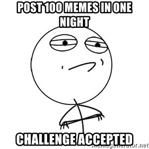 Challenge Accepted - Post 100 memes in one night Challenge accepted
