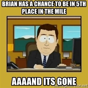 aaand its gone - Brian has a chance to be in 5th place in the mile aaaand its gone