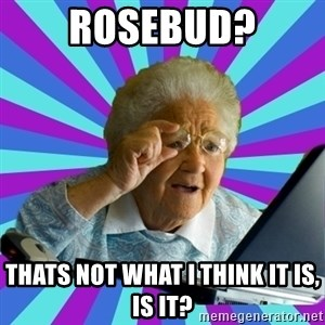 old lady - rosebud? thats not what i think it is, is it?