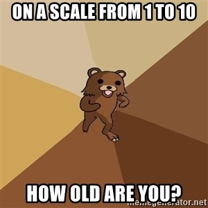 Pedo Bear From Beyond - On a scale from 1 to 10 How old are you?