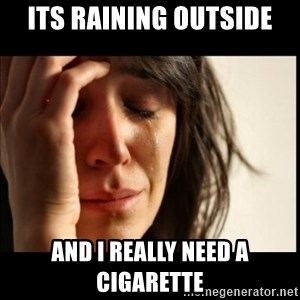 First World Problems - its raining outside and i really need a cigarette