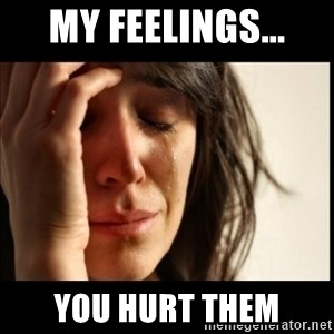 First World Problems - My feelings... you hurt them