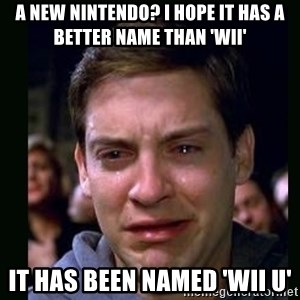 crying peter parker - a new nintendo? i hope it has a better name than 'wii' it has been named 'wii u'