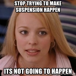 mean girls - Stop trying to make suspension happen Its not going to happen