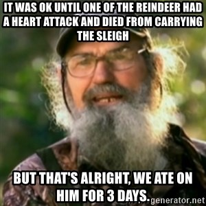 Duck Dynasty - Uncle Si  - It was ok until one of the reindeer had a heart attack and died from carrying the sleigh but that's alright, we ate on him for 3 days.