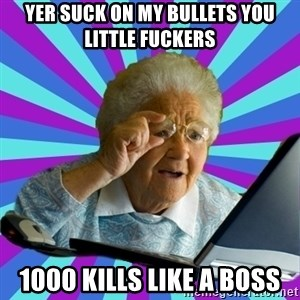 old lady - YER SUCK ON MY BULLETS YOU LITTLE FUCKERS  1000 KILLS LIKE A BOSS