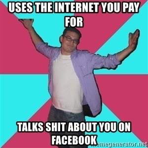 Douchebag Roommate - Uses the internet you pay for talks shit about you on facebook