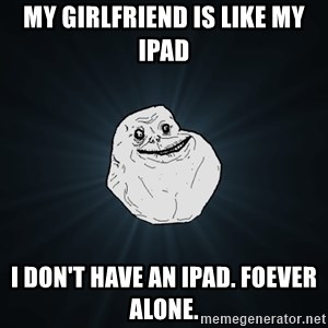Forever Alone - my girlfriend is like my ipad I don't have an ipad. foever alone.
