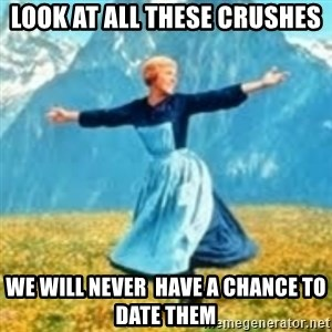 look at all these things - Look at all theSe crushes We will never  have a chance to date them