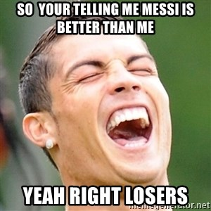 Cristiano Ronaldo Laughing - so  your telling me messi is better than me yeah right losers