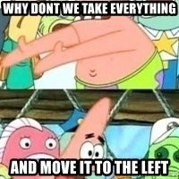 patrick star - why dont we take everything and move it to the left