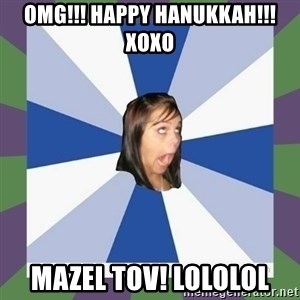 Annoying FB girl - omg!!! happy hanukkah!!! xoxo mazel tov! lololol