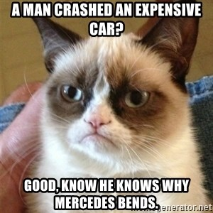 Grumpy Cat  - a man crashed an expensive car? good, know he knows why mercedes bends.
