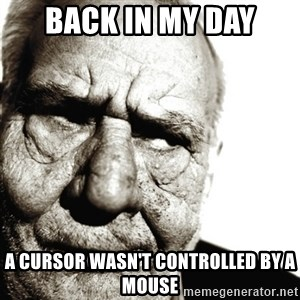 Back In My Day - Back in my day a cursor wasn't controlled by a mouse