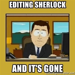 aaand its gone - Editing Sherlock And it's gone